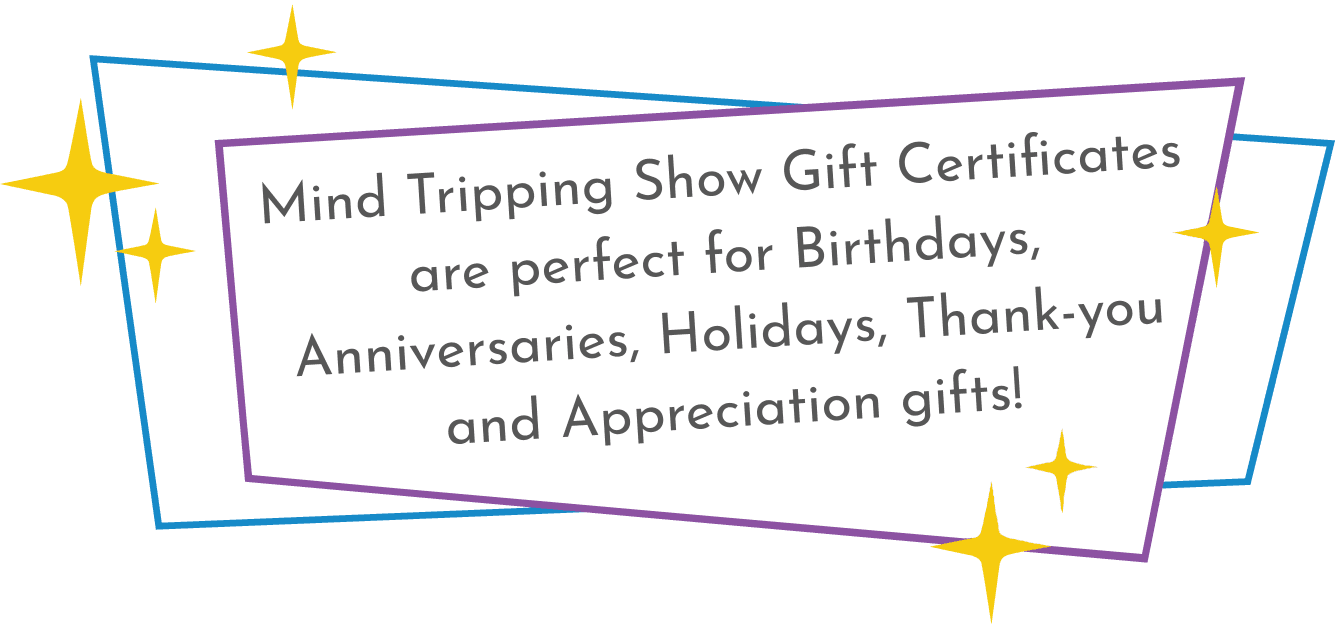 Mind Tripping Show Gift Certificates are perfect for Birthdays, Anniversaries, Holidays, Thank-you and Appreciation gifts!